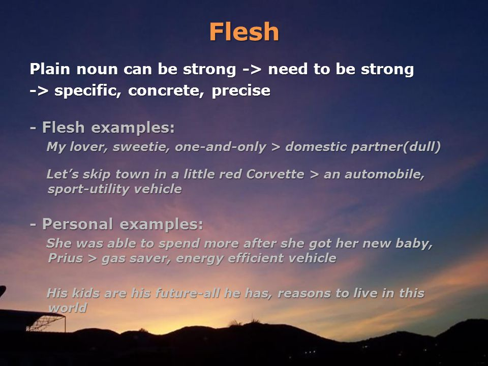 Flesh Plain noun can be strong -> need to be strong -> specific, concrete, precise - Flesh examples: My lover, sweetie, one-and-only > domestic partner(dull) My lover, sweetie, one-and-only > domestic partner(dull) Lets skip town in a little red Corvette > an automobile, sport-utility vehicle Lets skip town in a little red Corvette > an automobile, sport-utility vehicle - Personal examples: She was able to spend more after she got her new baby, Prius > gas saver, energy efficient vehicle She was able to spend more after she got her new baby, Prius > gas saver, energy efficient vehicle His kids are his future-all he has, reasons to live in this world His kids are his future-all he has, reasons to live in this world