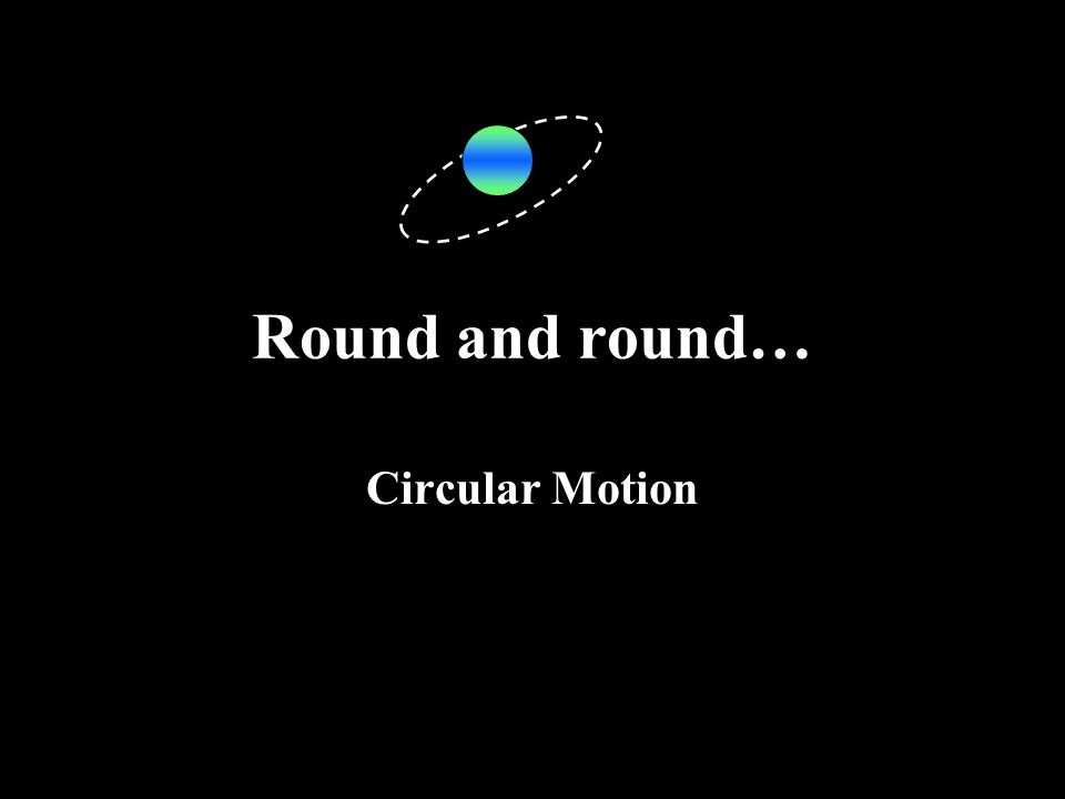 Round and round… Circular Motion