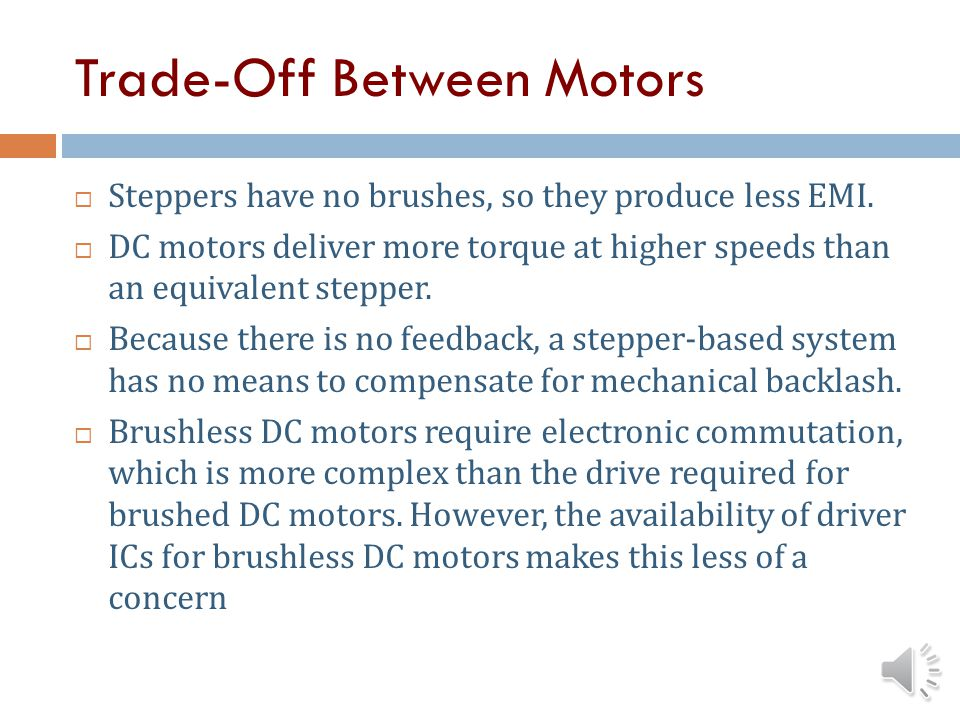 Trade-Off Between Motors Stepper motors require no encoder and no feedback system to determine motor position. Position of shaft is determined by the