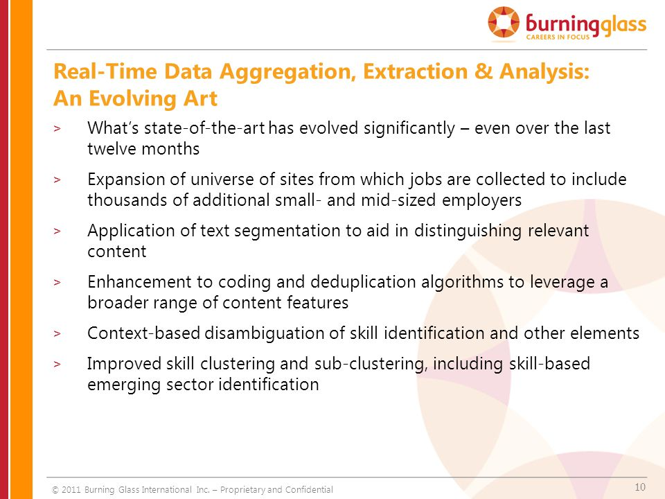 10 Real-Time Data Aggregation, Extraction & Analysis: An Evolving Art > Whats state-of-the-art has evolved significantly – even over the last twelve months > Expansion of universe of sites from which jobs are collected to include thousands of additional small- and mid-sized employers > Application of text segmentation to aid in distinguishing relevant content > Enhancement to coding and deduplication algorithms to leverage a broader range of content features > Context-based disambiguation of skill identification and other elements > Improved skill clustering and sub-clustering, including skill-based emerging sector identification © 2011 Burning Glass International Inc.
