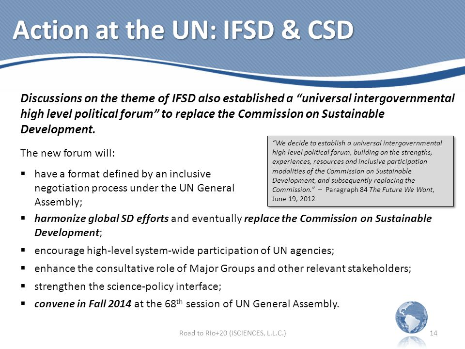 Action at the UN: IFSD & CSD Discussions on the theme of IFSD also established a universal intergovernmental high level political forum to replace the Commission on Sustainable Development.