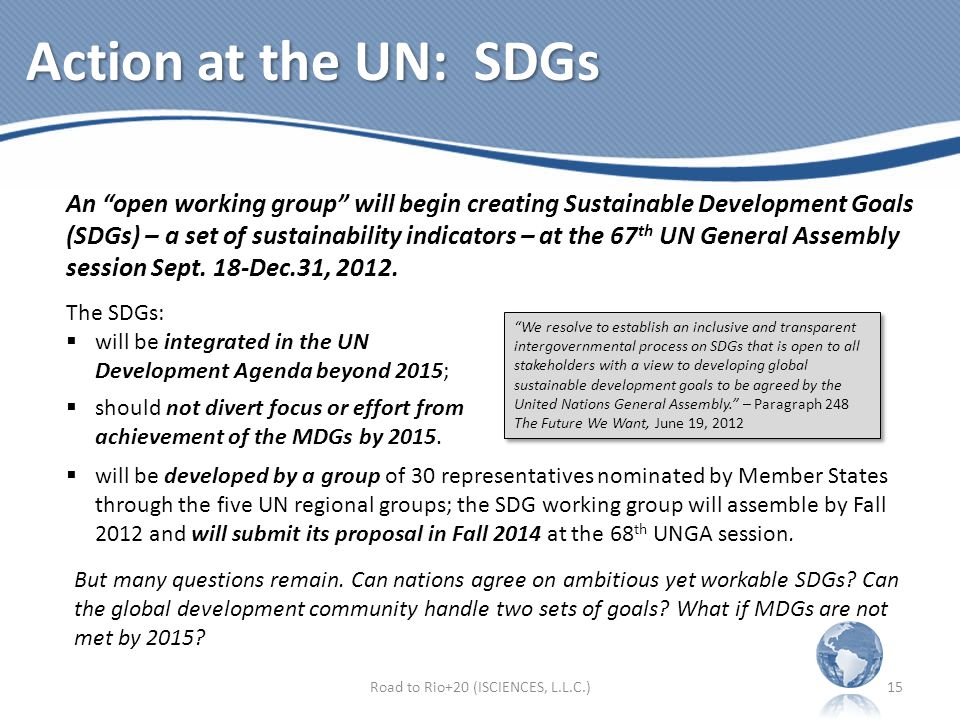 Action at the UN: SDGs An open working group will begin creating Sustainable Development Goals (SDGs) – a set of sustainability indicators – at the 67 th UN General Assembly session Sept.