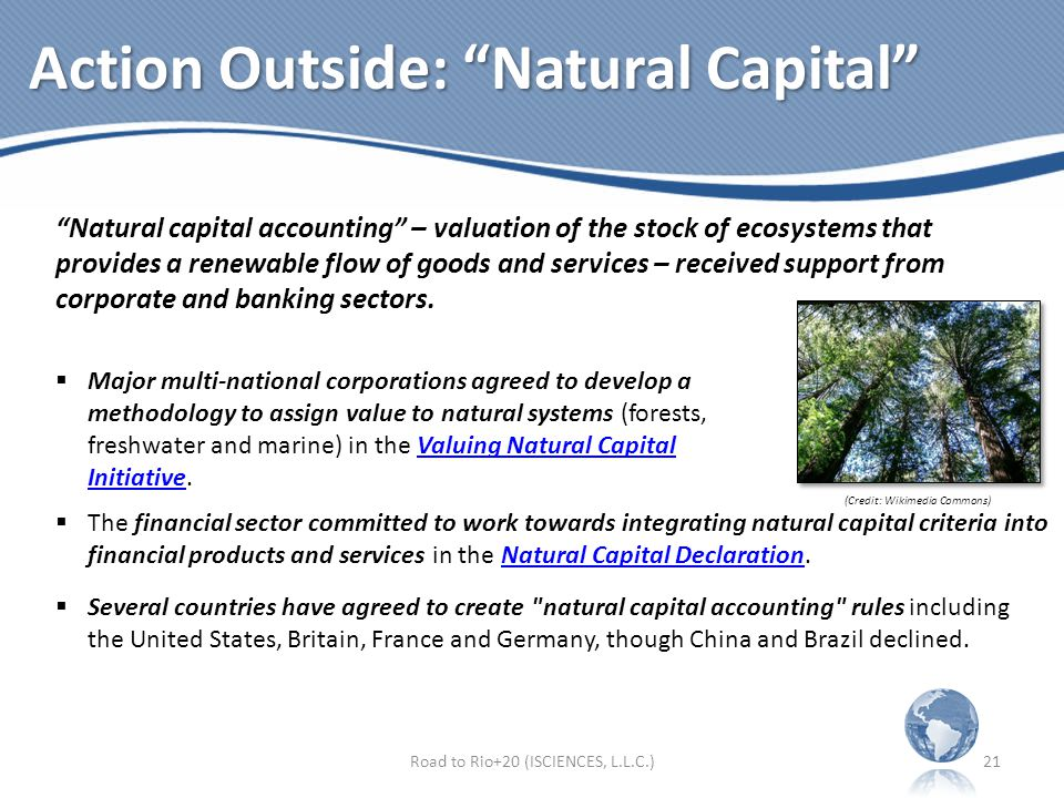 Action Outside: Natural Capital Road to Rio+20 (ISCIENCES, L.L.C.)21 Natural capital accounting – valuation of the stock of ecosystems that provides a renewable flow of goods and services – received support from corporate and banking sectors.