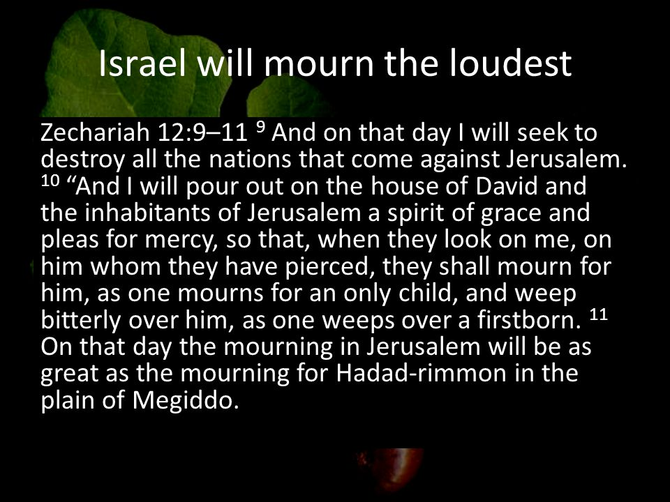 Israel will mourn the loudest Zechariah 12:9–11 9 And on that day I will seek to destroy all the nations that come against Jerusalem.