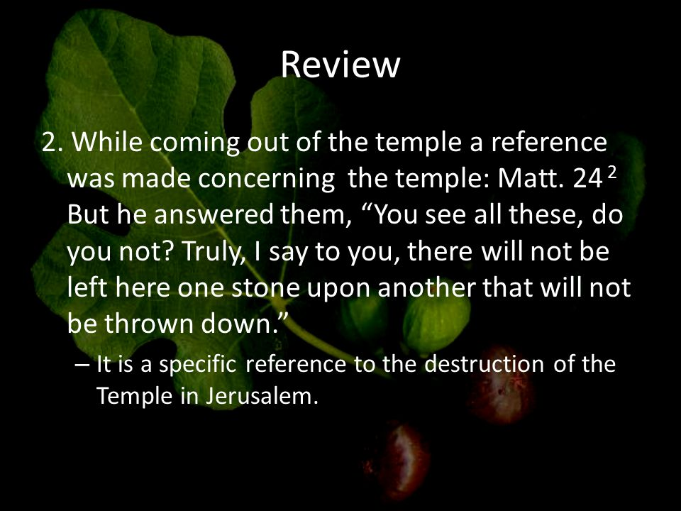 Review 2. While coming out of the temple a reference was made concerning the temple: Matt.