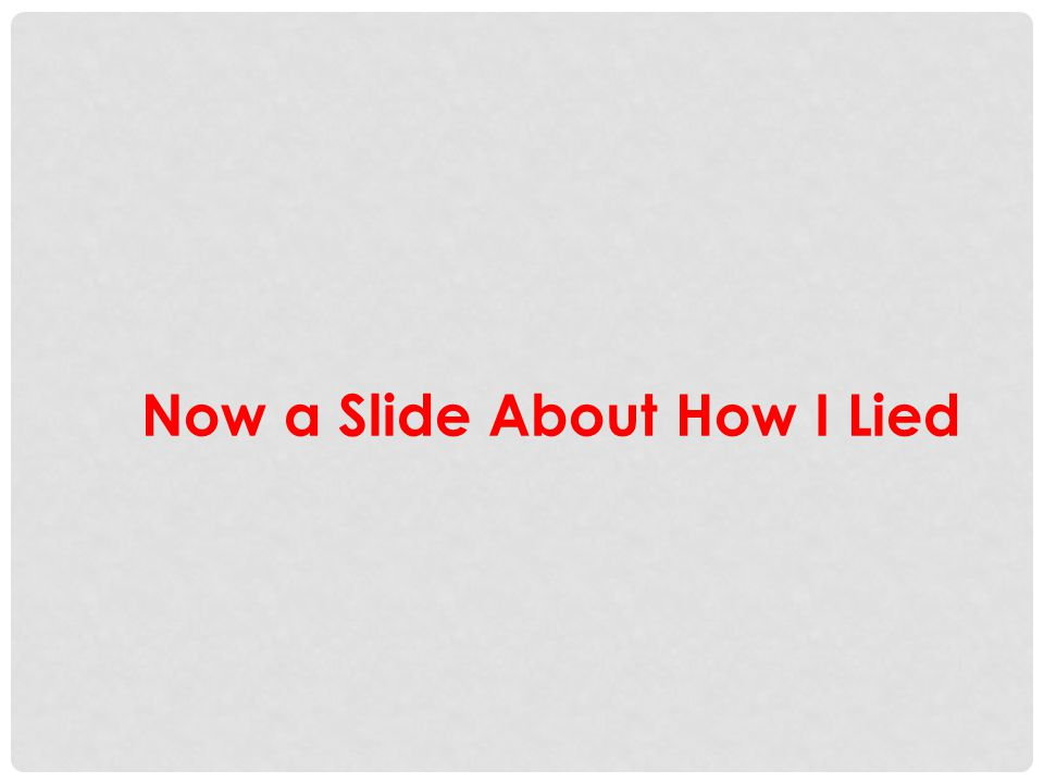 Now a Slide About How I Lied