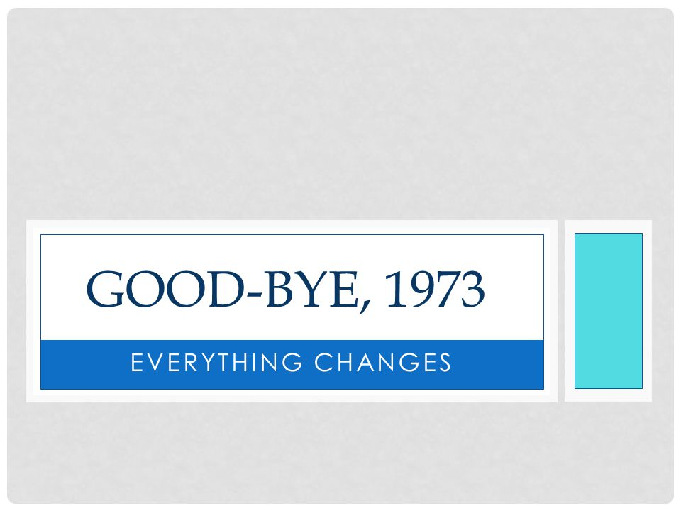 EVERYTHING CHANGES GOOD-BYE, 1973