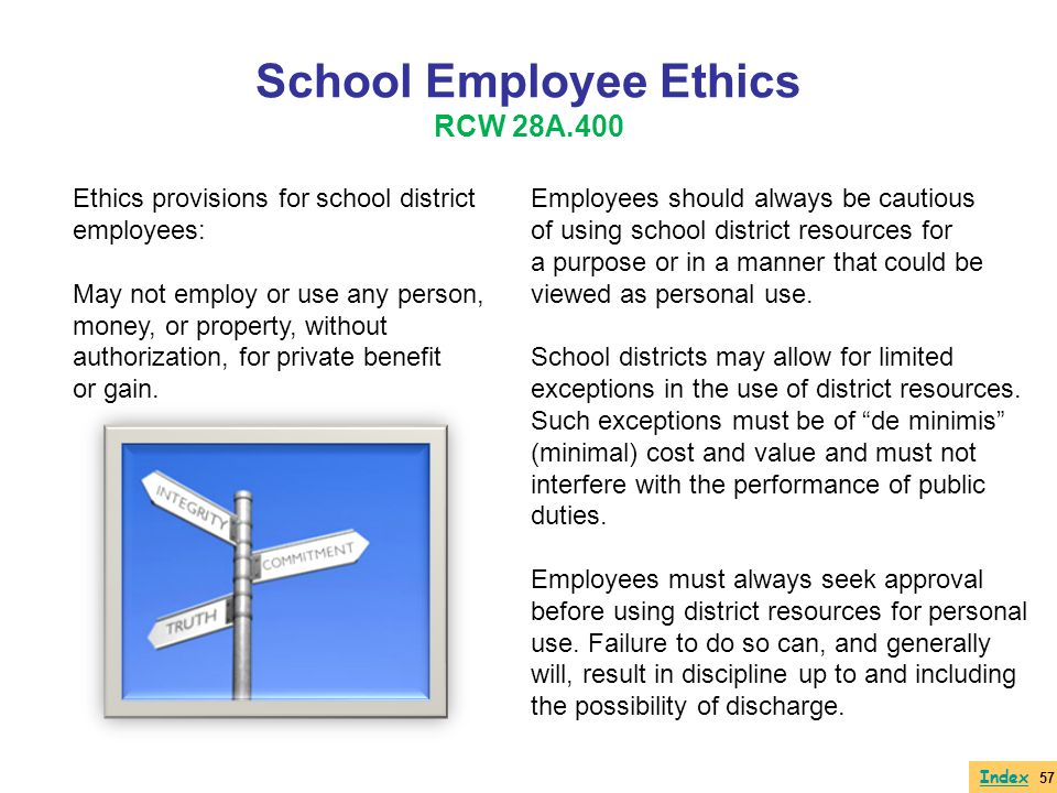School Employee Ethics RCW 28A.400 Ethics provisions for school district employees: May not employ or use any person, money, or property, without auth