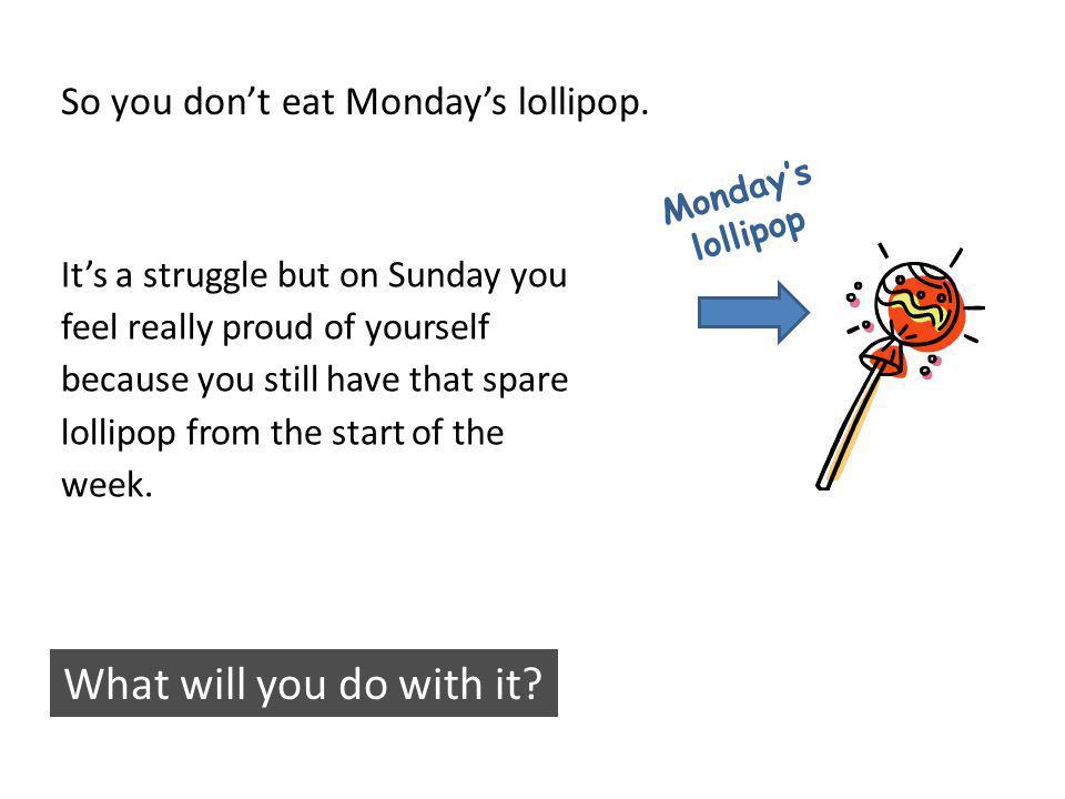 So you dont eat Mondays lollipop.