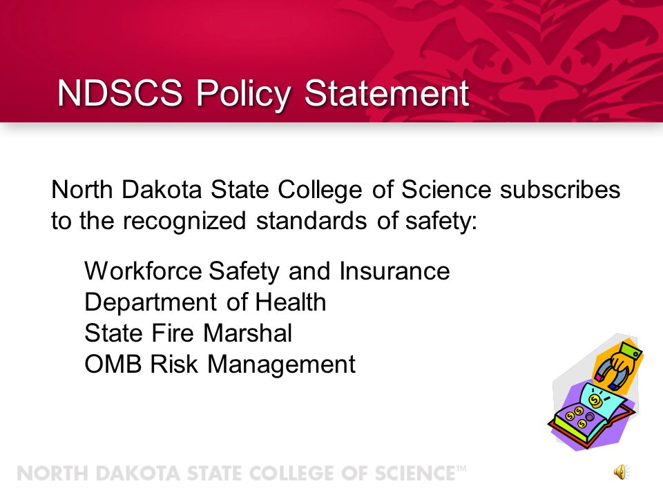 North Dakota State College of Science places the safety and well being of its students, faculty, staff, and visitors above all other considerations by: Prevention of accidents Providing return to work assistance Training and claims management NDSCS Policy Statement