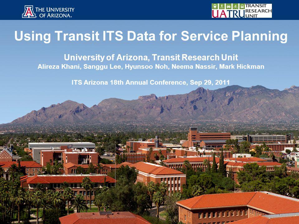 Using Transit ITS Data for Service Planning University of Arizona, Transit Research Unit Alireza Khani, Sanggu Lee, Hyunsoo Noh, Neema Nassir, Mark Hi