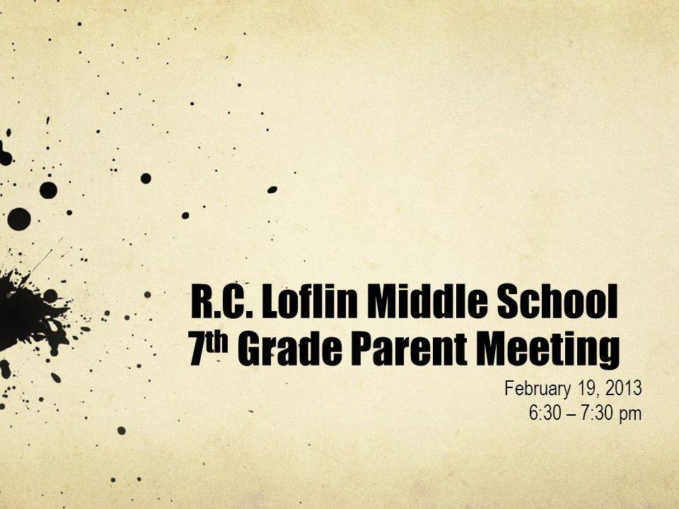 R.C. Loflin Middle School 7 th Grade Parent Meeting February 19, 2013 6:30 – 7:30 pm