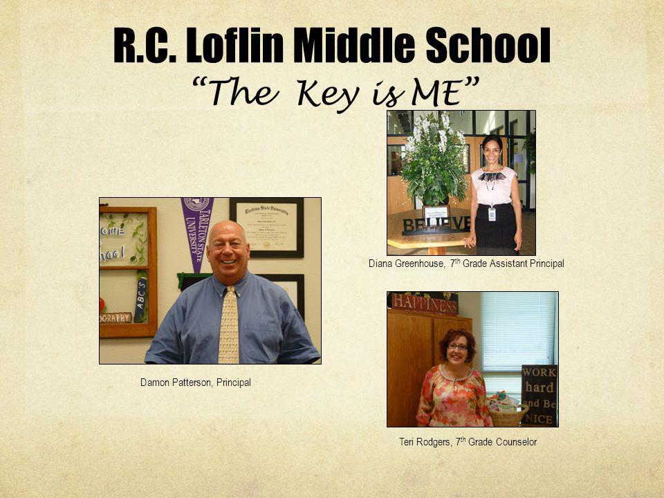 R.C. Loflin Middle School The Key is ME Diana Greenhouse, 7 th Grade Assistant Principal Teri Rodgers, 7 th Grade Counselor Damon Patterson, Principal