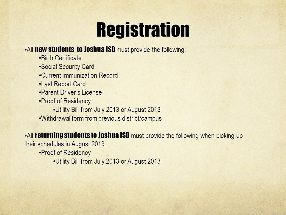 Registration All new students to Joshua ISD must provide the following: Birth Certificate Social Security Card Current Immunization Record Last Report