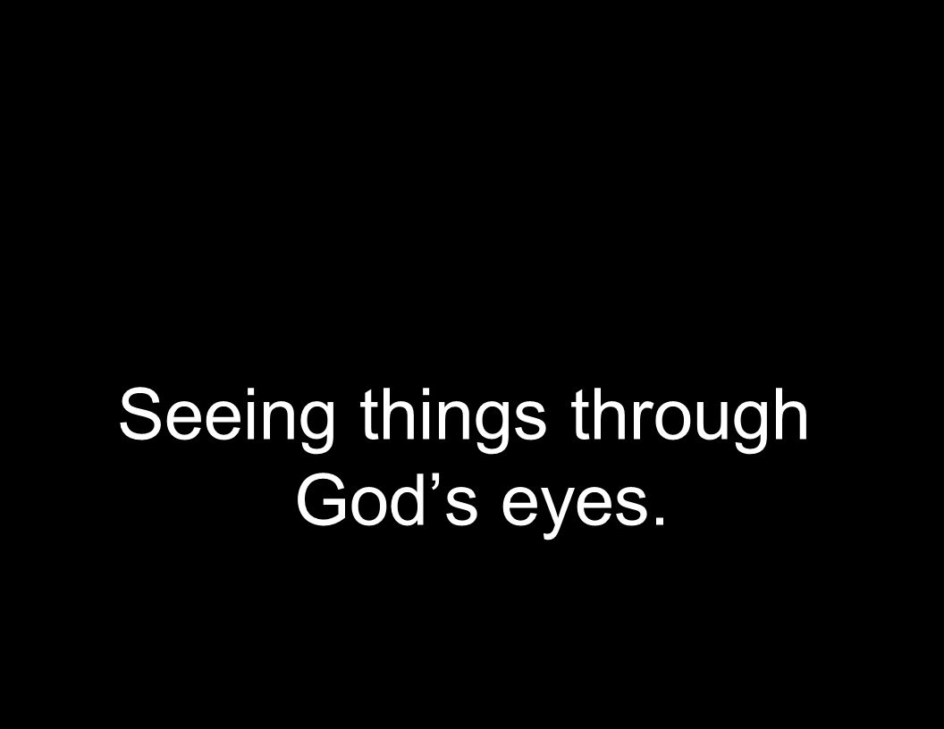 Seeing things through Gods eyes.