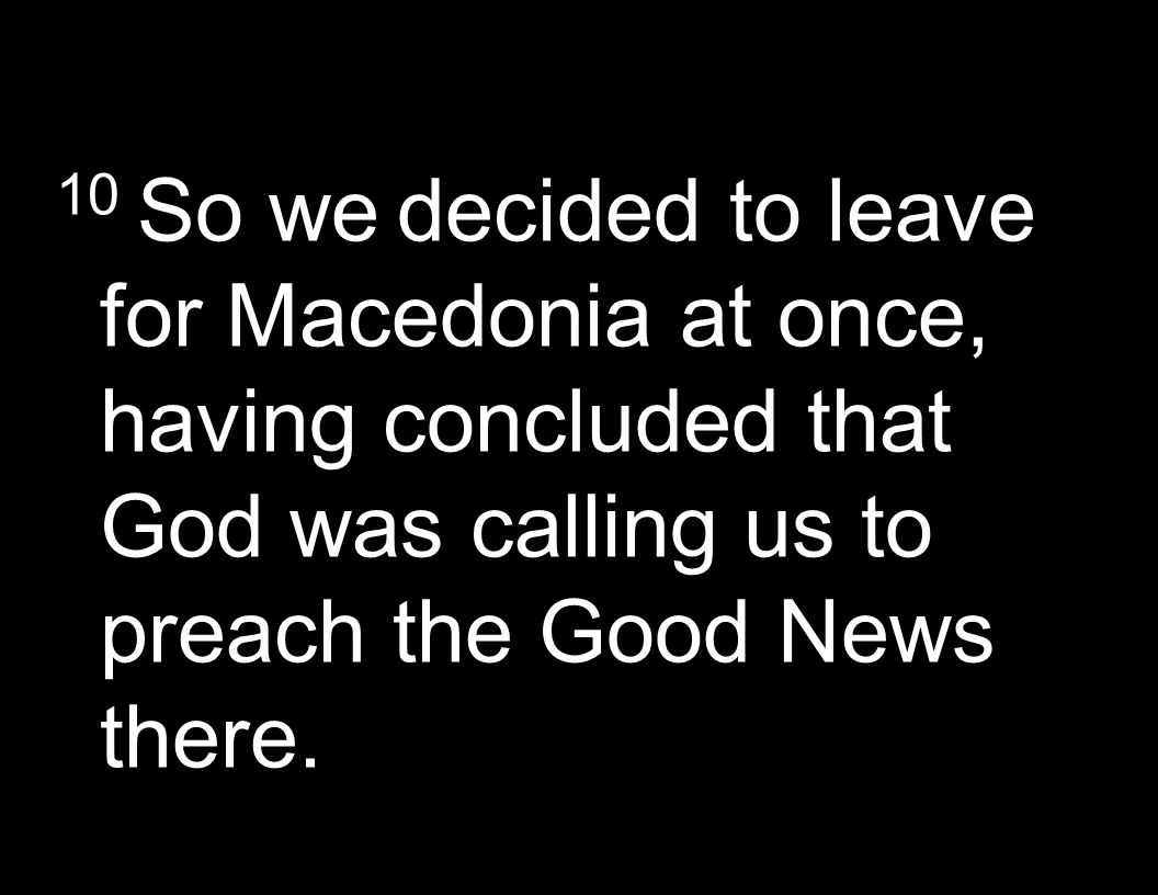 10 So we decided to leave for Macedonia at once, having concluded that God was calling us to preach the Good News there.