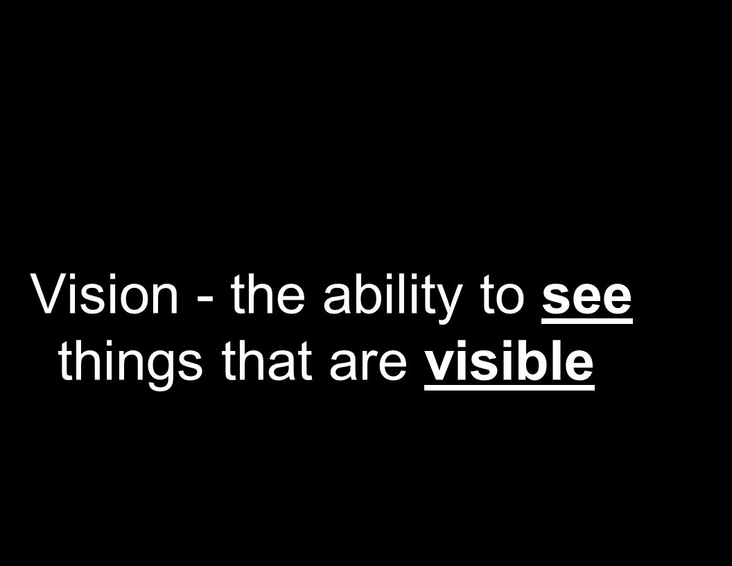 Vision - the ability to see things that are visible