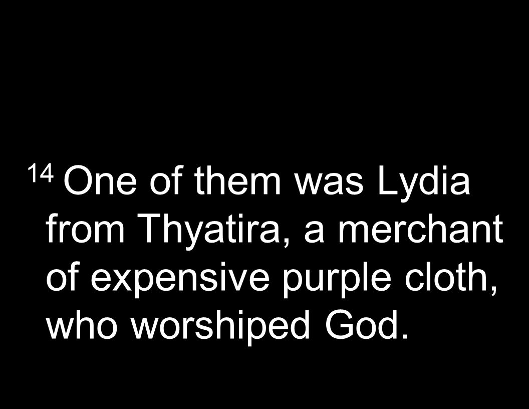 14 One of them was Lydia from Thyatira, a merchant of expensive purple cloth, who worshiped God.