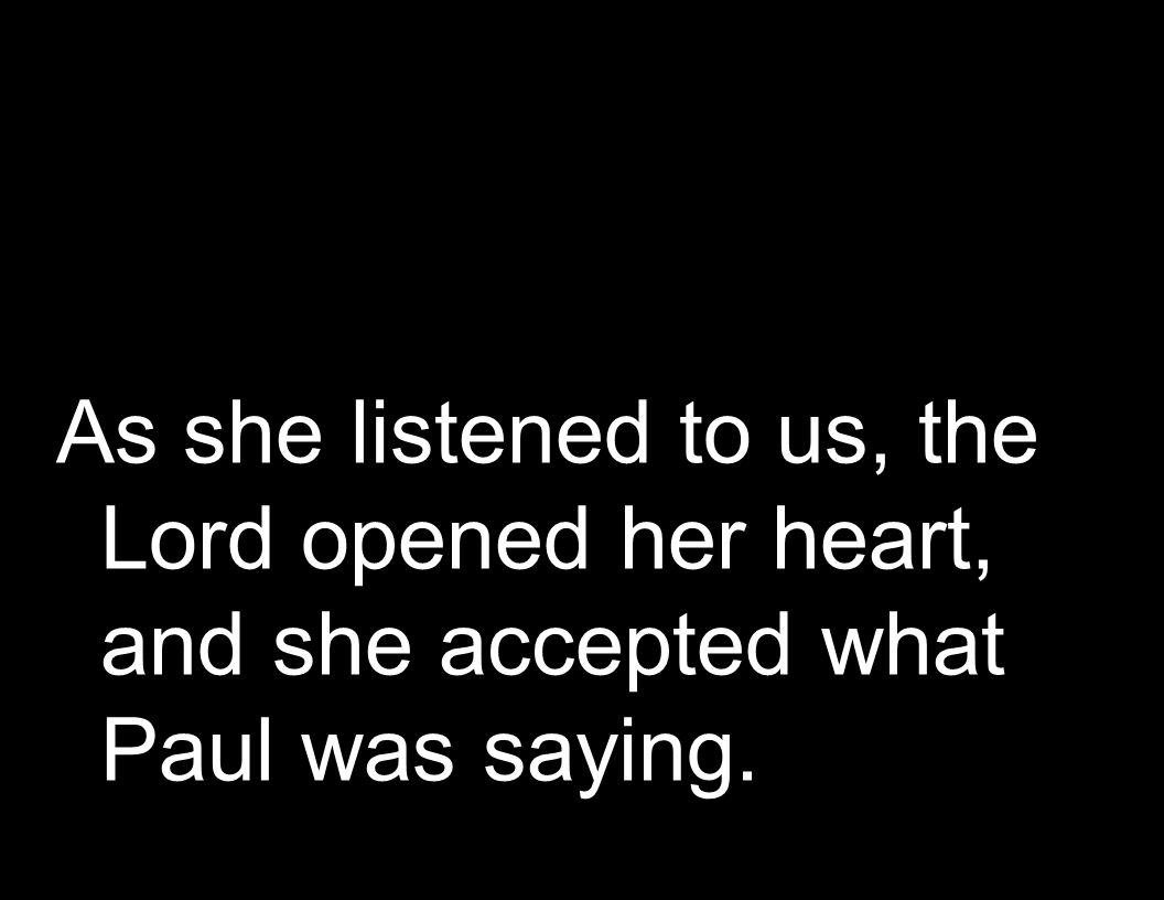 As she listened to us, the Lord opened her heart, and she accepted what Paul was saying.