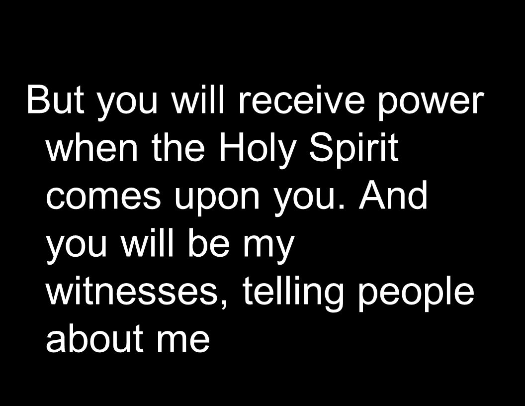 But you will receive power when the Holy Spirit comes upon you.