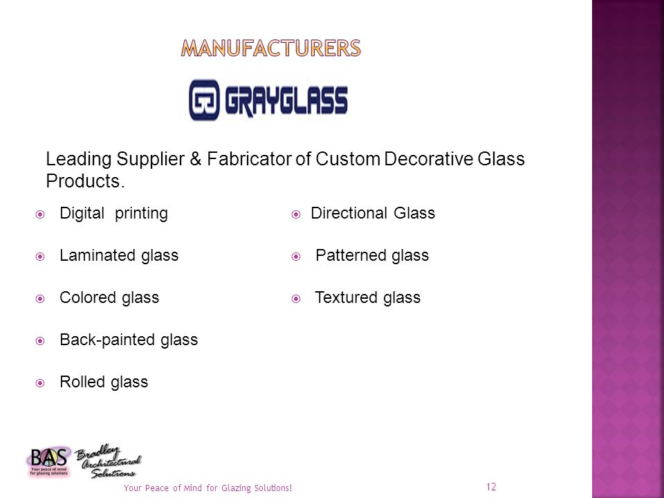 Digital printing Laminated glass Colored glass Back-painted glass Rolled glass Directional Glass Patterned glass Textured glass Your Peace of Mind for Glazing Solutions.