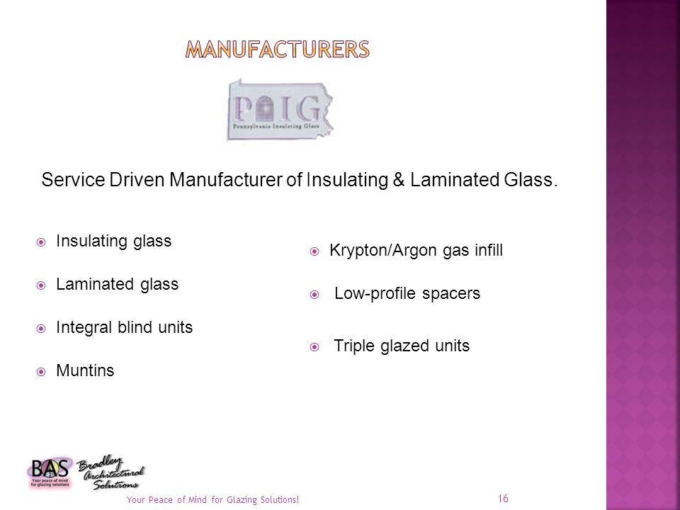Insulating glass Laminated glass Integral blind units Muntins Krypton/Argon gas infill Low-profile spacers Triple glazed units Your Peace of Mind for