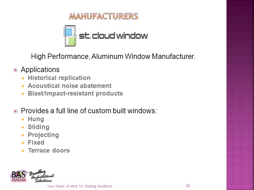 Applications Historical replication Acoustical noise abatement Blast/Impact-resistant products Provides a full line of custom built windows: Hung Slid