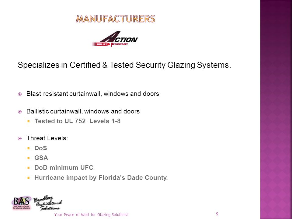 Blast-resistant curtainwall, windows and doors Ballistic curtainwall, windows and doors Tested to UL 752 Levels 1-8 Threat Levels: DoS GSA DoD minimum UFC Hurricane impact by Florida s Dade County.