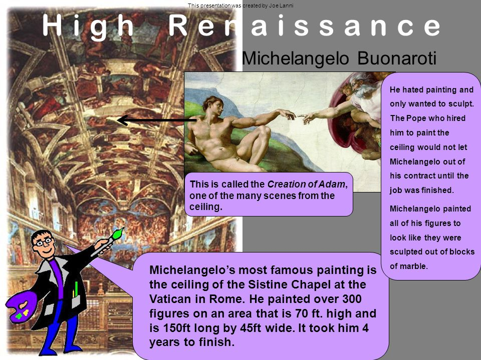 Michelangelos most famous painting is the ceiling of the Sistine Chapel at the Vatican in Rome.