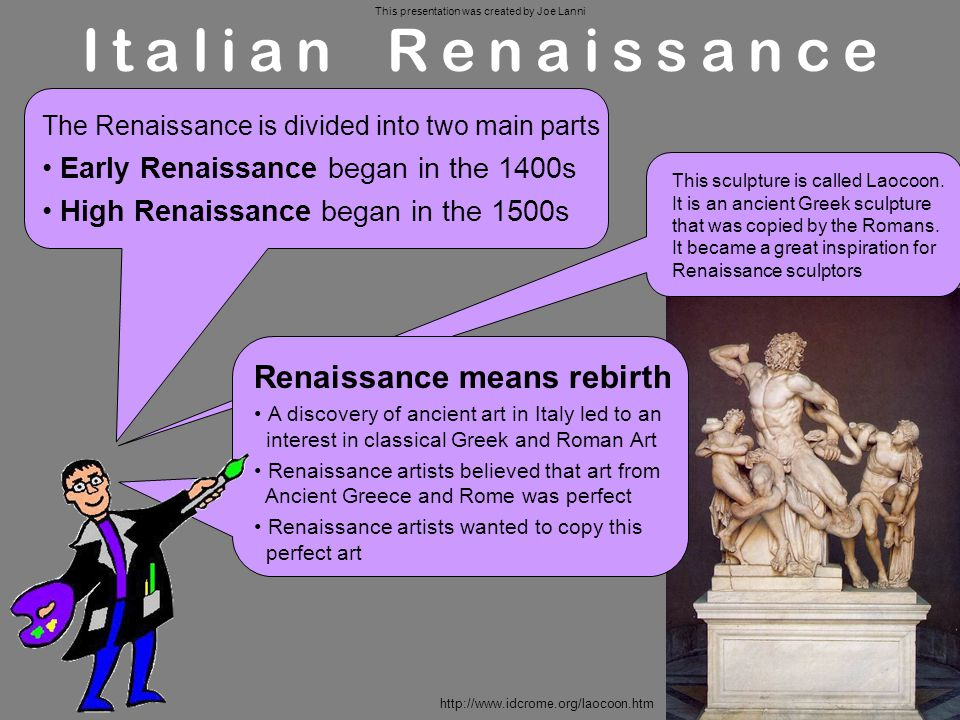 Italian Renaissance The Renaissance is divided into two main parts Early Renaissance began in the 1400s High Renaissance began in the 1500s Renaissance means rebirth A discovery of ancient art in Italy led to an interest in classical Greek and Roman Art Renaissance artists believed that art from Ancient Greece and Rome was perfect Renaissance artists wanted to copy this perfect art This sculpture is called Laocoon.