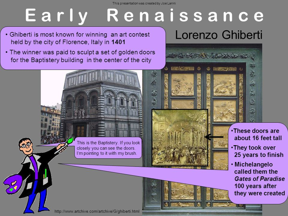 Early Renaissance Lorenzo Ghiberti These doors are about 16 feet tall They took over 25 years to finish Michelangelo called them the Gates of Paradise 100 years after they were created Ghiberti is most known for winning an art contest held by the city of Florence, Italy in 1401 The winner was paid to sculpt a set of golden doors for the Baptistery building in the center of the city This is the Baptistery.