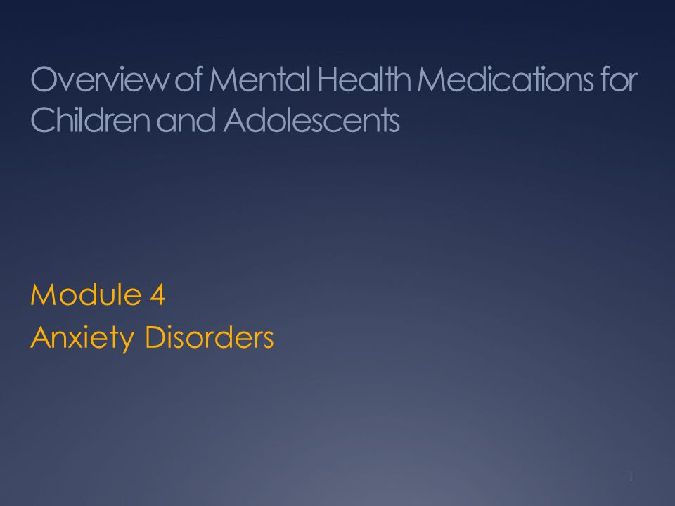 Overview of Mental Health Medications for Children and Adolescents Module 4 Anxiety Disorders 1