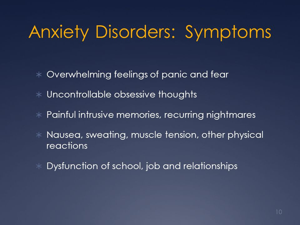 Anxiety Disorders: Symptoms Overwhelming feelings of panic and fear Uncontrollable obsessive thoughts Painful intrusive memories, recurring nightmares Nausea, sweating, muscle tension, other physical reactions Dysfunction of school, job and relationships 10