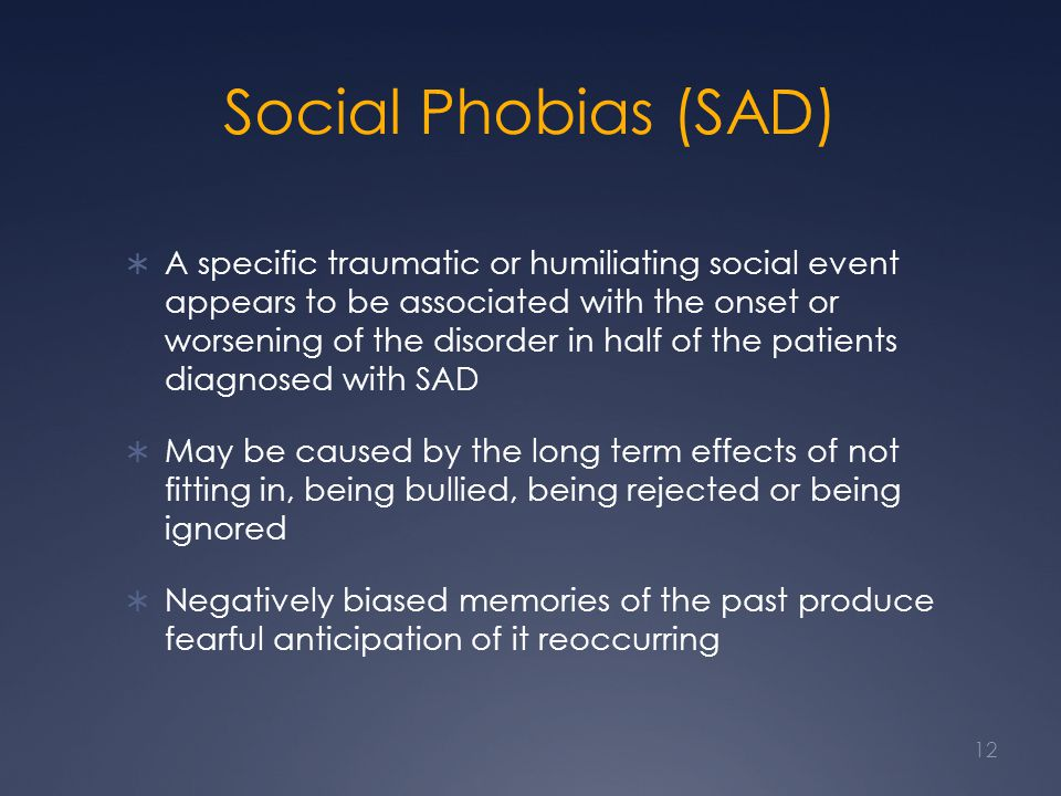 Social Phobias (SAD) A specific traumatic or humiliating social event appears to be associated with the onset or worsening of the disorder in half of the patients diagnosed with SAD May be caused by the long term effects of not fitting in, being bullied, being rejected or being ignored Negatively biased memories of the past produce fearful anticipation of it reoccurring 12