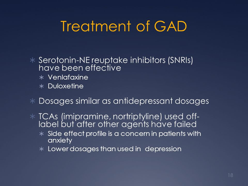 Treatment of GAD Serotonin-NE reuptake inhibitors (SNRIs) have been effective Venlafaxine Duloxetine Dosages similar as antidepressant dosages TCAs (imipramine, nortriptyline) used off- label but after other agents have failed Side effect profile is a concern in patients with anxiety Lower dosages than used in depression 18