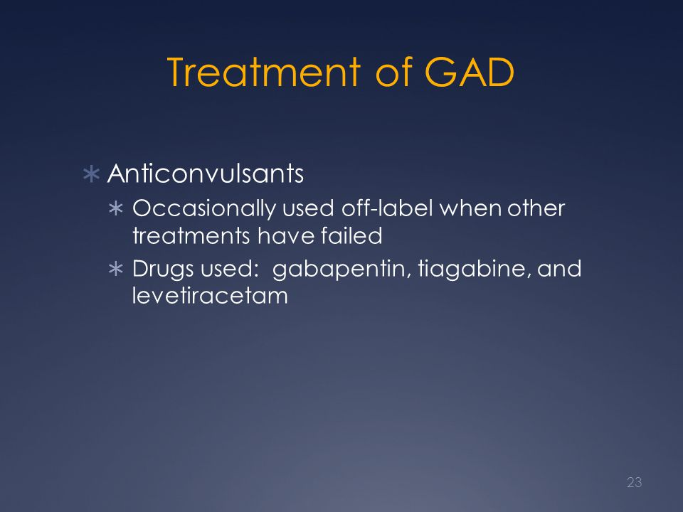 Treatment of GAD Anticonvulsants Occasionally used off-label when other treatments have failed Drugs used: gabapentin, tiagabine, and levetiracetam 23