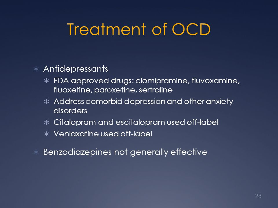 Treatment of OCD Antidepressants FDA approved drugs: clomipramine, fluvoxamine, fluoxetine, paroxetine, sertraline Address comorbid depression and other anxiety disorders Citalopram and escitalopram used off-label Venlaxafine used off-label Benzodiazepines not generally effective 28