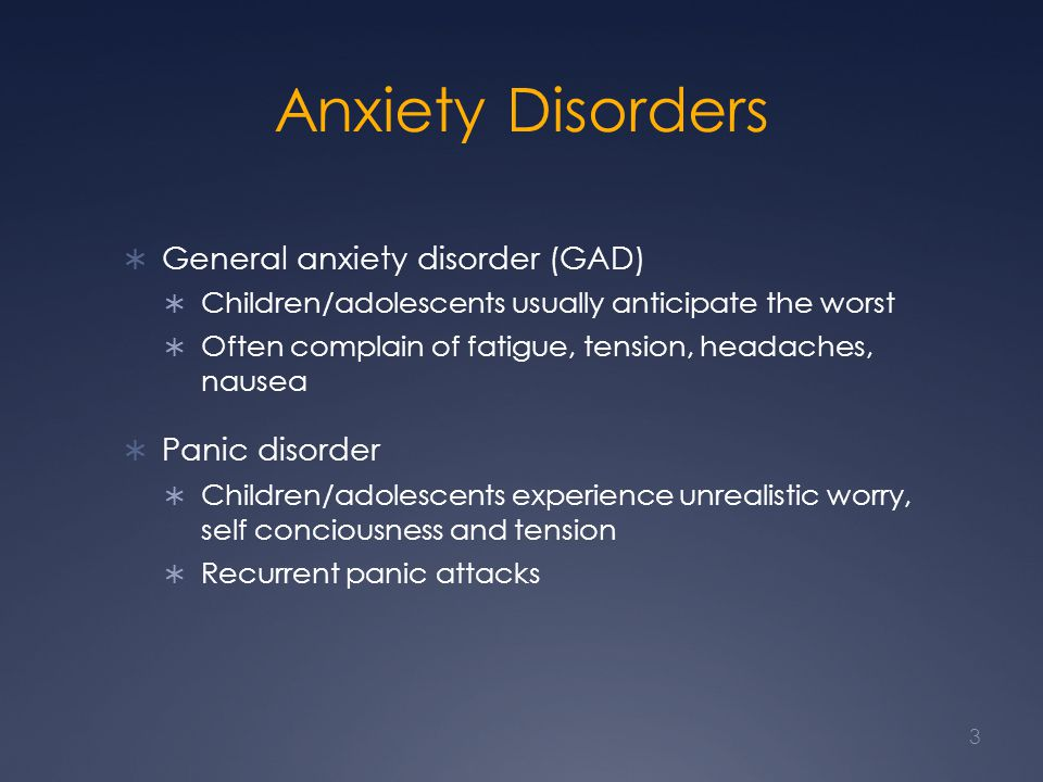Anxiety Disorders General anxiety disorder (GAD) Children/adolescents usually anticipate the worst Often complain of fatigue, tension, headaches, nausea Panic disorder Children/adolescents experience unrealistic worry, self conciousness and tension Recurrent panic attacks 3
