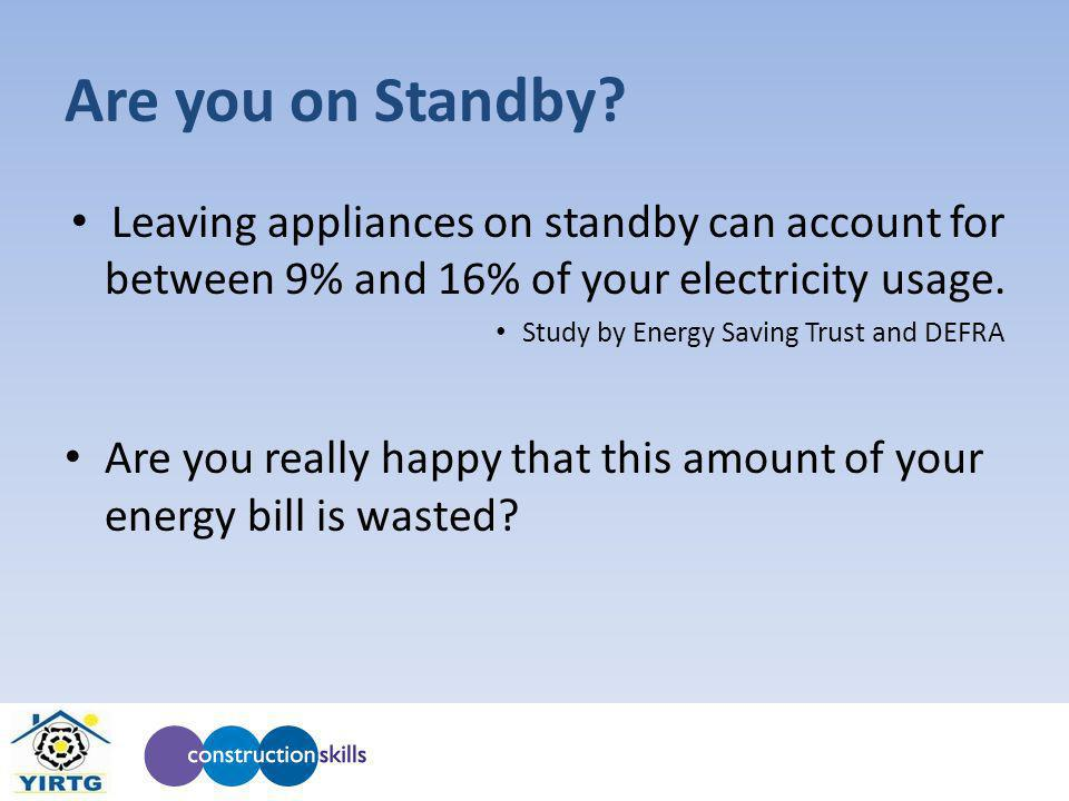 Are you on Standby? Leaving appliances on standby can account for between 9% and 16% of your electricity usage. Study by Energy Saving Trust and DEFRA