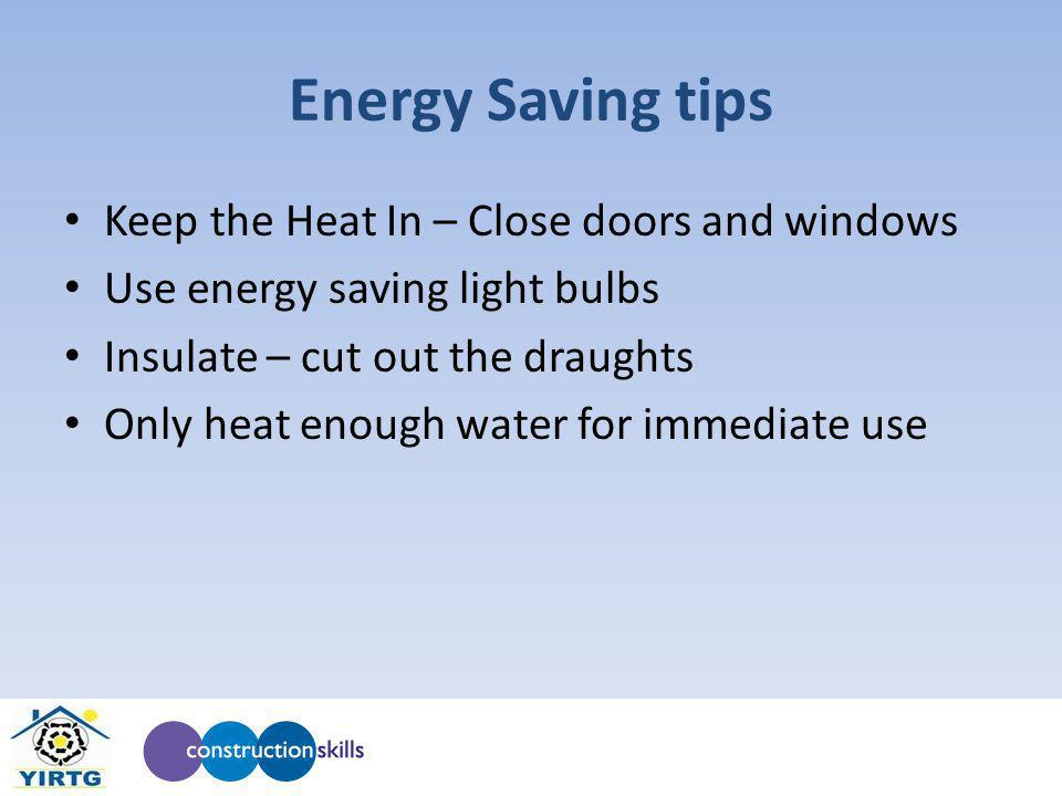 Energy Saving tips Keep the Heat In – Close doors and windows Use energy saving light bulbs Insulate – cut out the draughts Only heat enough water for