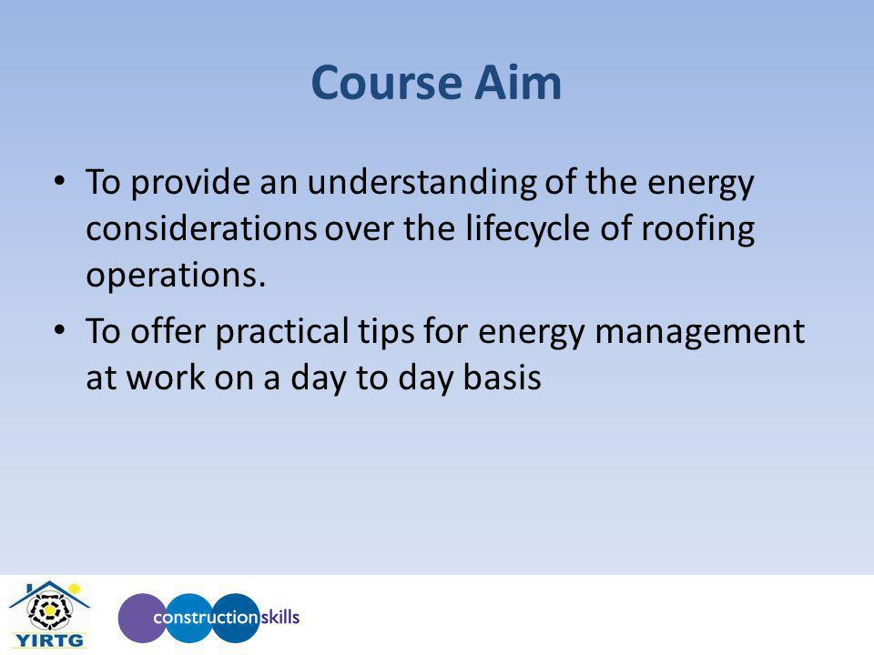 Course Aim To provide an understanding of the energy considerations over the lifecycle of roofing operations. To offer practical tips for energy manag
