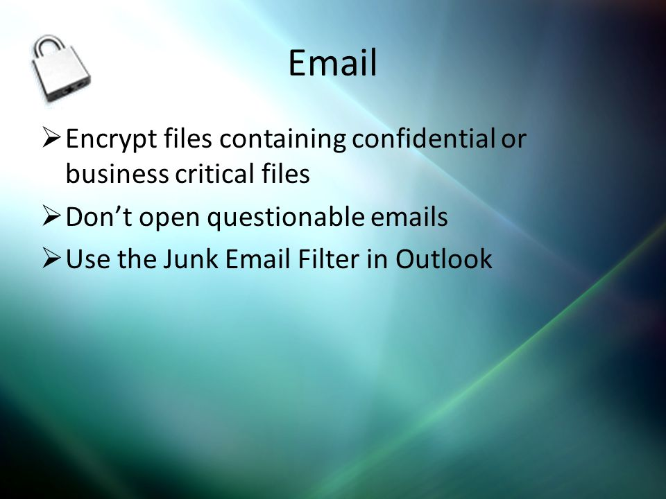 Email Encrypt files containing confidential or business critical files Dont open questionable emails Use the Junk Email Filter in Outlook