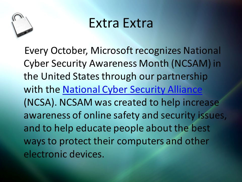 Extra Every October, Microsoft recognizes National Cyber Security Awareness Month (NCSAM) in the United States through our partnership with the National Cyber Security Alliance (NCSA).