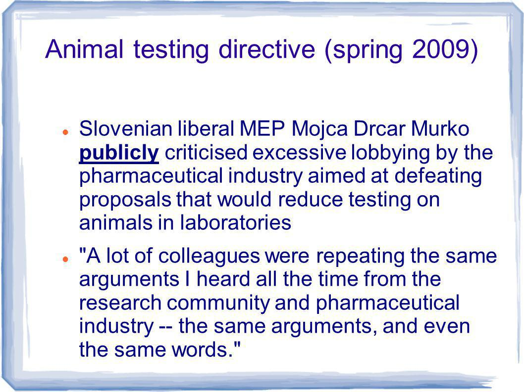 Animal testing directive (spring 2009) Slovenian liberal MEP Mojca Drcar Murko publicly criticised excessive lobbying by the pharmaceutical industry aimed at defeating proposals that would reduce testing on animals in laboratories A lot of colleagues were repeating the same arguments I heard all the time from the research community and pharmaceutical industry -- the same arguments, and even the same words.