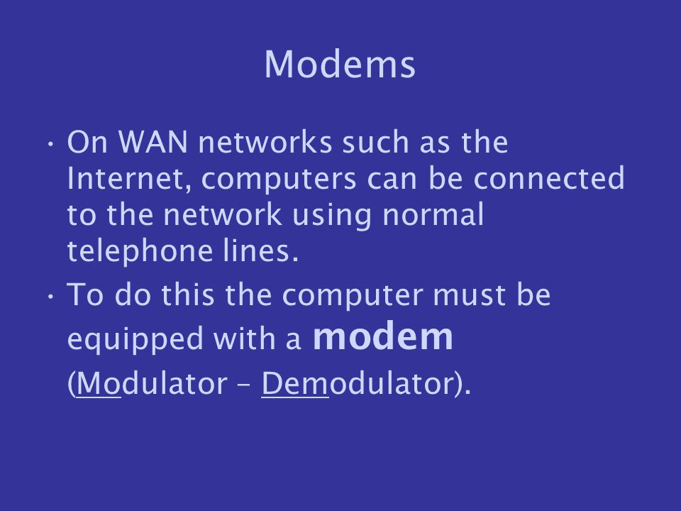 Modems On WAN networks such as the Internet, computers can be connected to the network using normal telephone lines. To do this the computer must be e