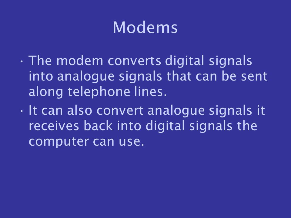 Modems The modem converts digital signals into analogue signals that can be sent along telephone lines. It can also convert analogue signals it receiv