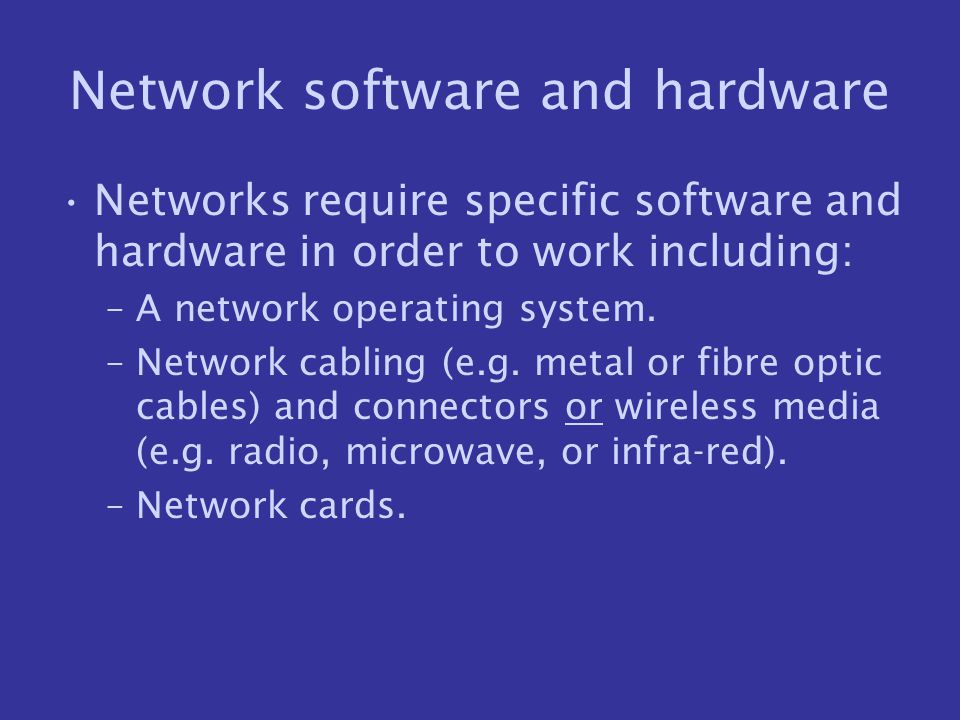 Network software and hardware Networks require specific software and hardware in order to work including: –A network operating system. –Network cablin