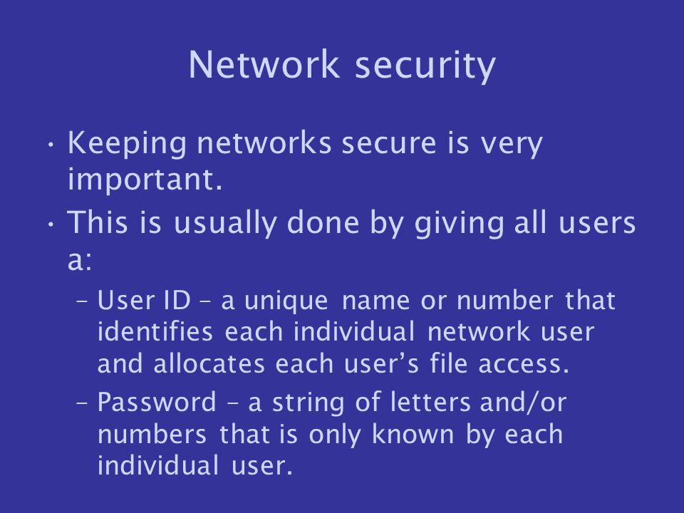 Network security Keeping networks secure is very important. This is usually done by giving all users a: –User ID – a unique name or number that identi