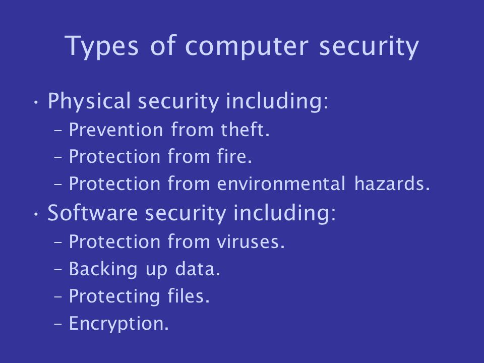 Types of computer security Physical security including: –Prevention from theft. –Protection from fire. –Protection from environmental hazards. Softwar