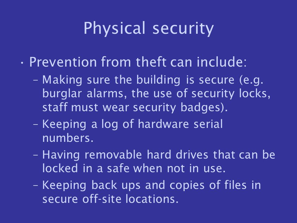 Physical security Prevention from theft can include: –Making sure the building is secure (e.g. burglar alarms, the use of security locks, staff must w